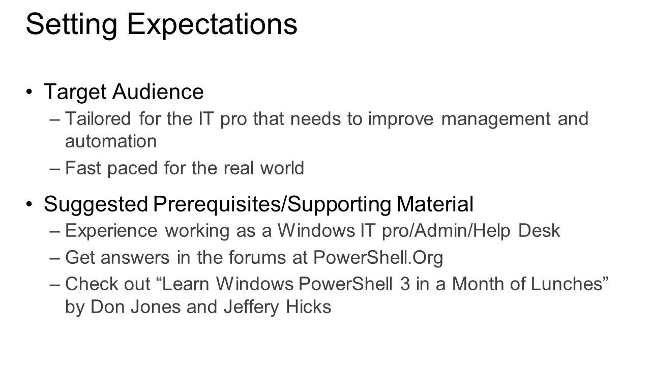 Setting Expectations Target Audience –Tailored for the IT pro that needs to improve management and automation –Fast paced for the real world Suggested Prerequisites/Supporting Material –Experience working as a Windows IT pro/Admin/Help Desk –Get answers in the forums at PowerShell.Org –Check out Learn Windows PowerShell 3 in a Month of Lunches by Don Jones and Jeffery Hicks