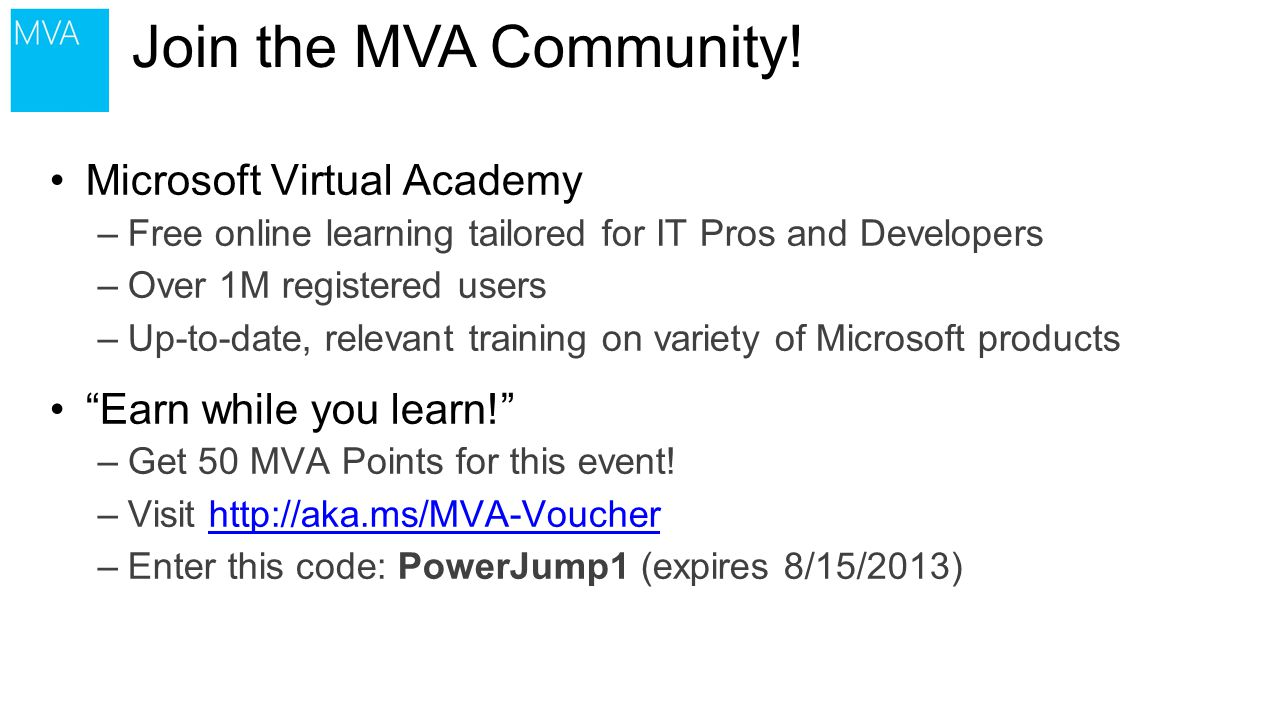 Microsoft Virtual Academy –Free online learning tailored for IT Pros and Developers –Over 1M registered users –Up-to-date, relevant training on variety of Microsoft products Earn while you learn! –Get 50 MVA Points for this event.