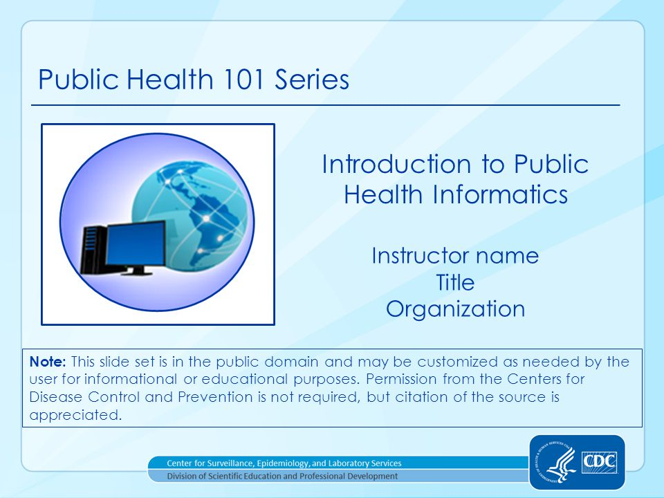 Course Topics Introduction to Public Health Informatics 2 1.A Public Health Approach 2.Public Health Informatics Definition, Components, and Functions 3.Creating a Public Health Information System 4.At the Intersection of the Informatician, the Public Health Official, and the Information Technologist