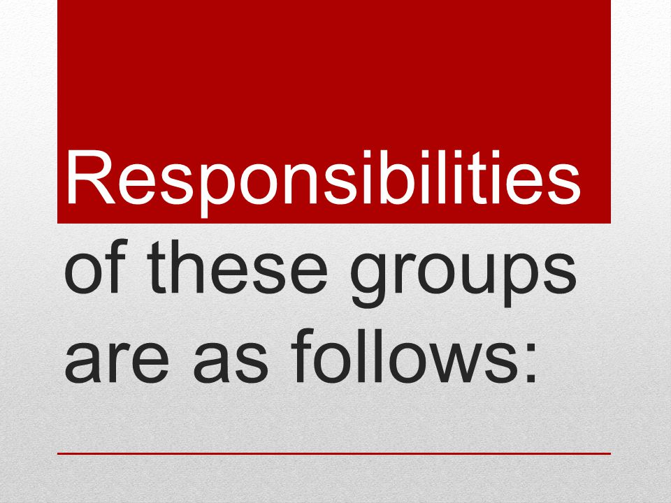 Responsibilities of these groups are as follows: