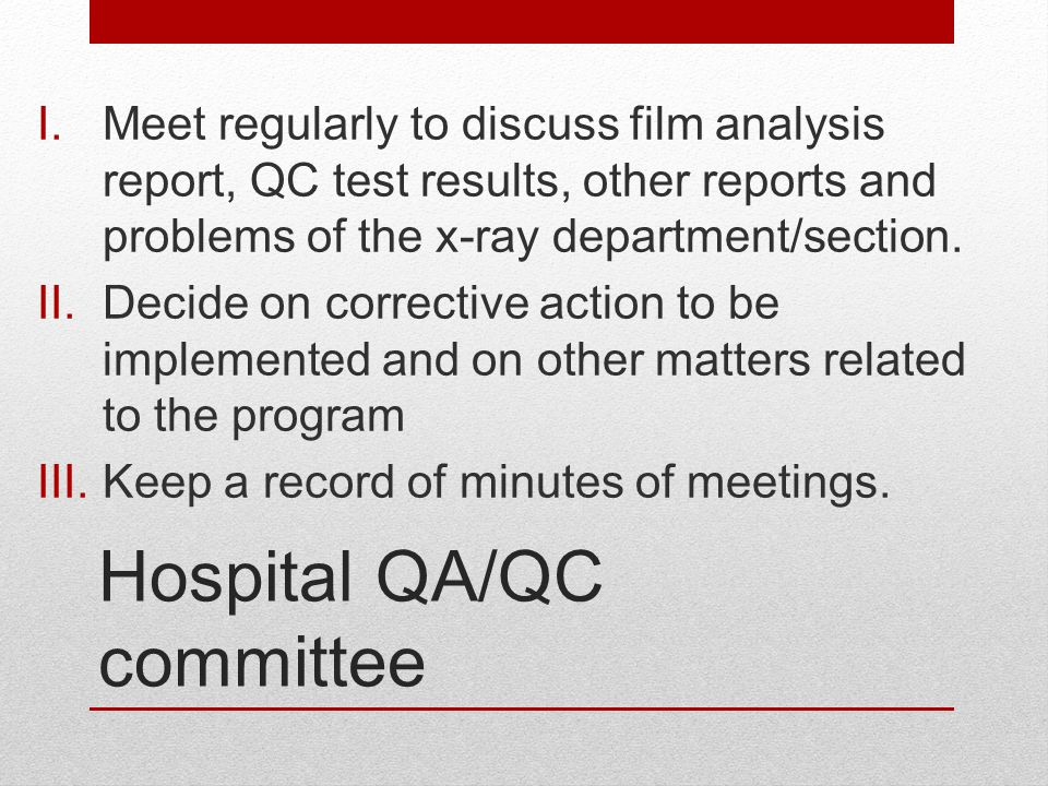 Hospital QA/QC committee I.Meet regularly to discuss film analysis report, QC test results, other reports and problems of the x-ray department/section
