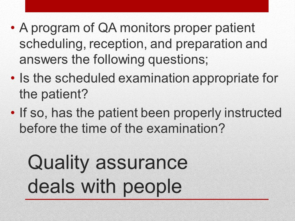 Quality assurance deals with people A program of QA monitors proper patient scheduling, reception, and preparation and answers the following questions