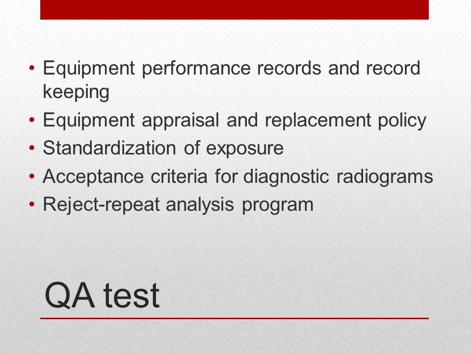 QA test Equipment performance records and record keeping Equipment appraisal and replacement policy Standardization of exposure Acceptance criteria fo