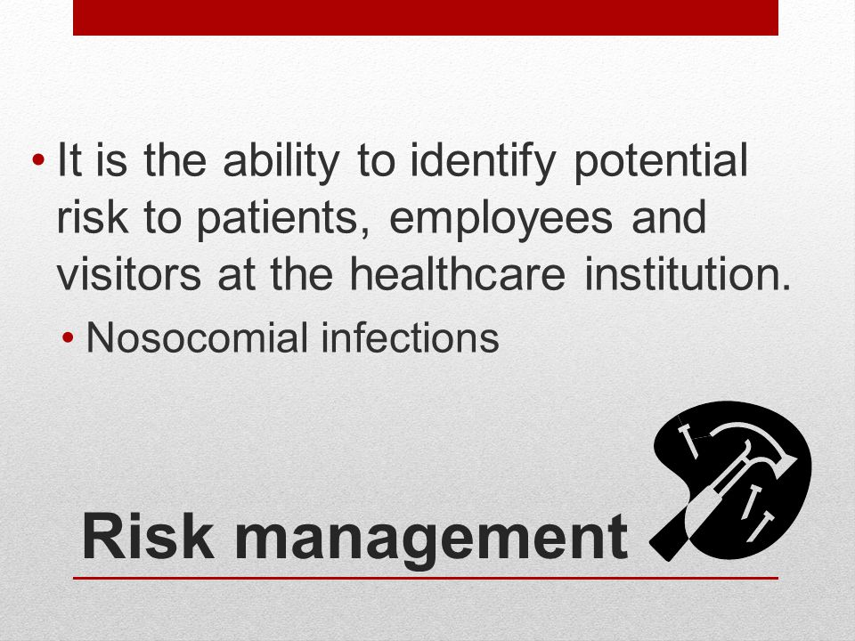 Risk management It is the ability to identify potential risk to patients, employees and visitors at the healthcare institution. Nosocomial infections