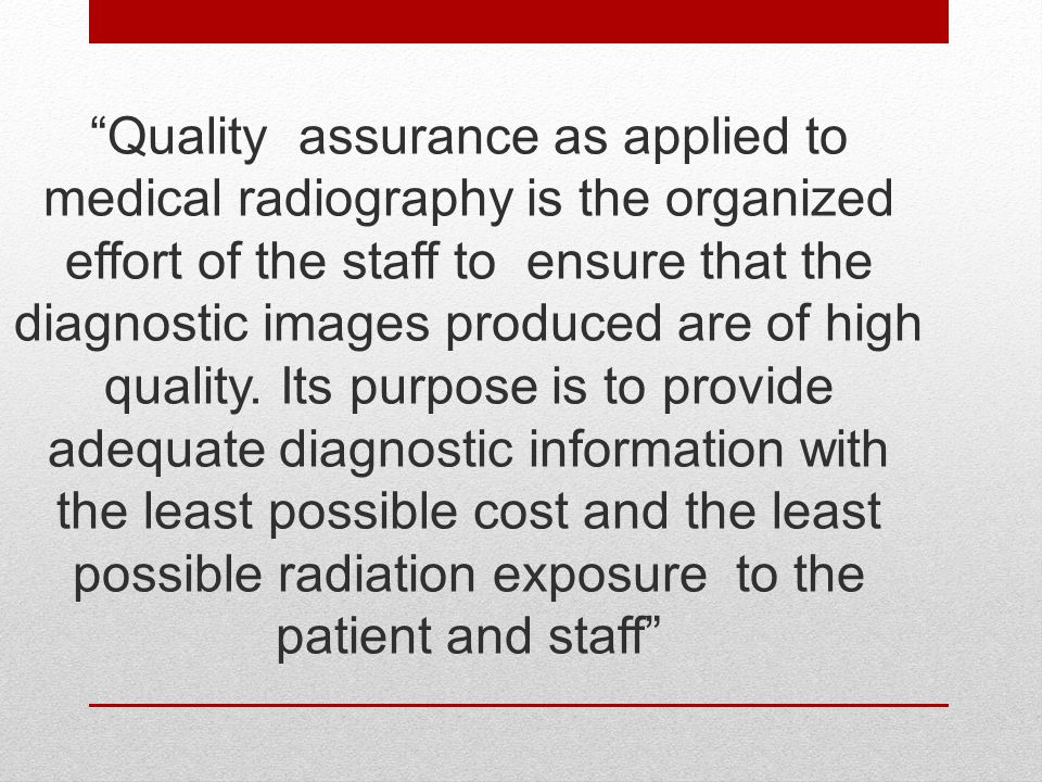 """Quality assurance as applied to medical radiography is the organized effort of the staff to ensure that the diagnostic images produced are of high qu"