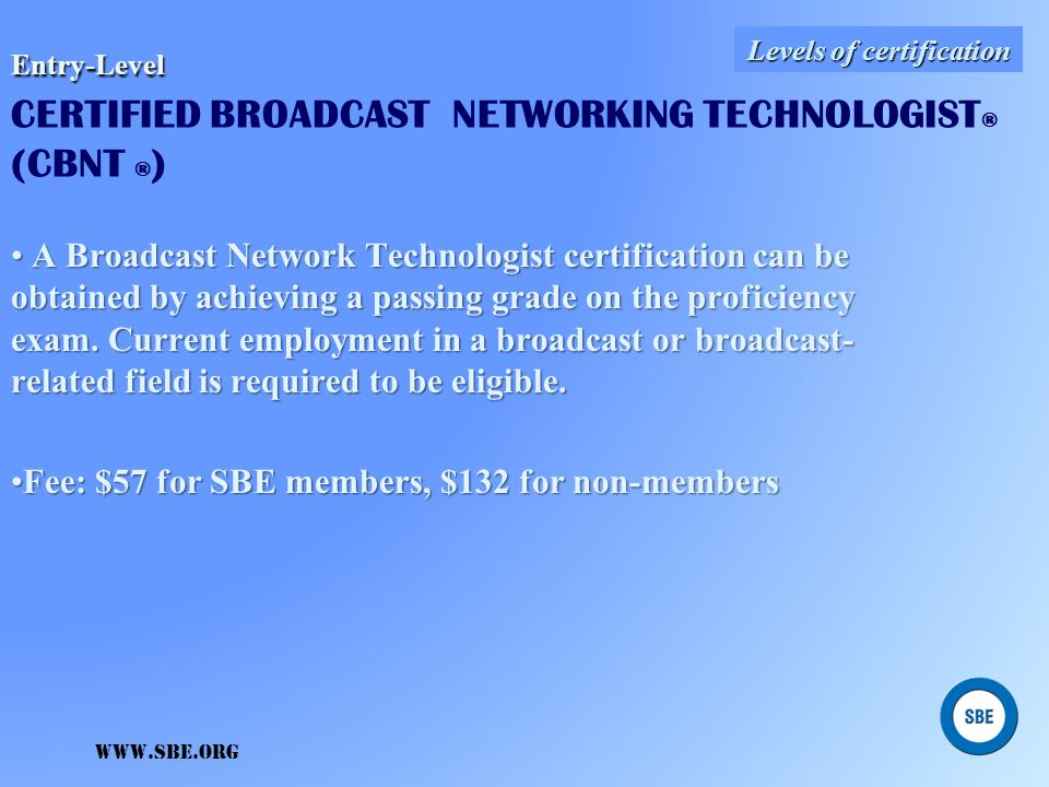 www.sbe.org Entry-Level Entry-Level CERTIFIED BROADCAST TECHNOLOGIST ® (CBT ® ) A Broadcast Technologist certification can be obtained by achieving a