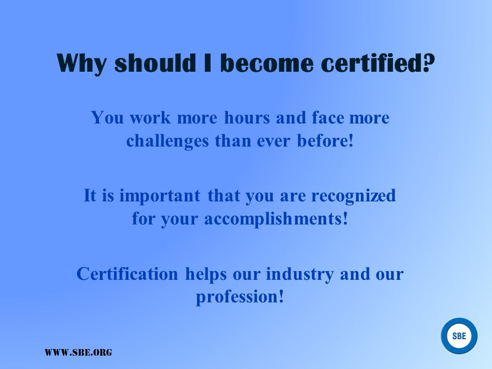 Why should I become certified? Your plumber is certified... Your auto mechanic is certified... Your accountant is certified... www.sbe.org