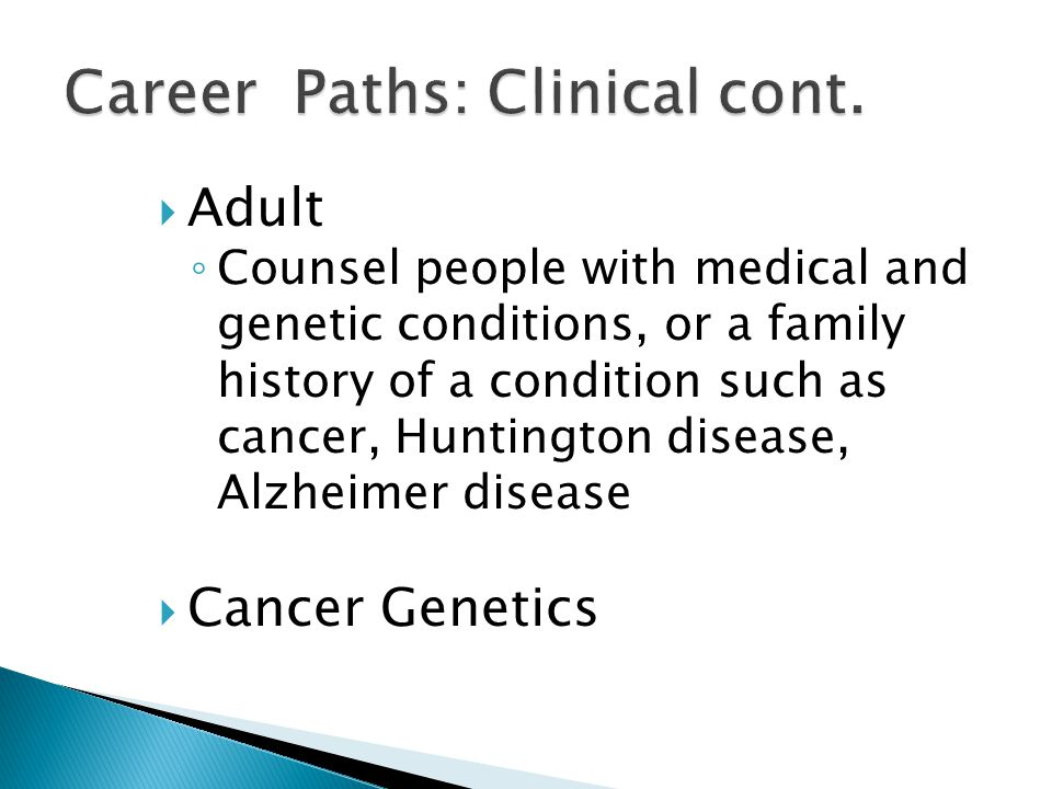  Adult ◦ Counsel people with medical and genetic conditions, or a family history of a condition such as cancer, Huntington disease, Alzheimer disease  Cancer Genetics