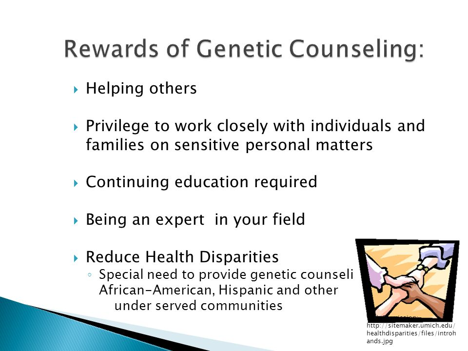  Helping others  Privilege to work closely with individuals and families on sensitive personal matters  Continuing education required  Being an expert in your field  Reduce Health Disparities ◦ Special need to provide genetic counseling services to African-American, Hispanic and other under served communities With Permission: http://sitemaker.umich.edu/ healthdisparities/files/introh ands.jpg