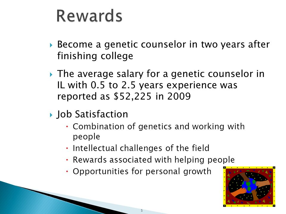  Become a genetic counselor in two years after finishing college  The average salary for a genetic counselor in IL with 0.5 to 2.5 years experience was reported as $52,225 in 2009  Job Satisfaction  Combination of genetics and working with people  Intellectual challenges of the field  Rewards associated with helping people  Opportunities for personal growth S