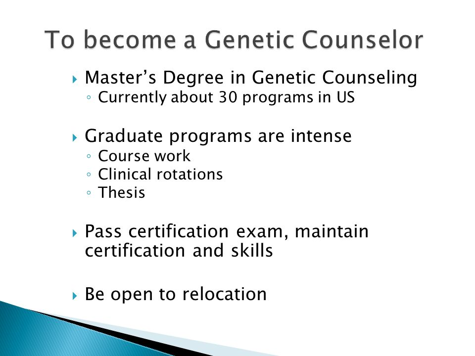  Master's Degree in Genetic Counseling ◦ Currently about 30 programs in US  Graduate programs are intense ◦ Course work ◦ Clinical rotations ◦ Thesis  Pass certification exam, maintain certification and skills  Be open to relocation