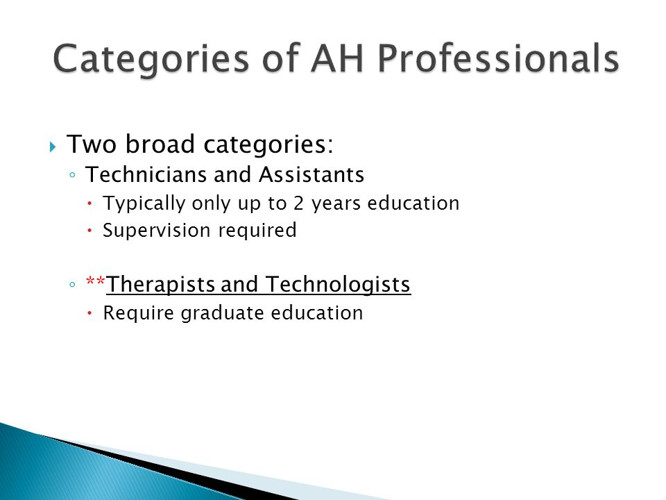  Job descriptions are quite specialized  Practitioners are highly trained and considered experts in their field  Work in the AHP: ◦ Typically, involves direct or indirect patient care ◦ After time (after the person gains and demonstrates expertise) non-traditional jobs are often possible.
