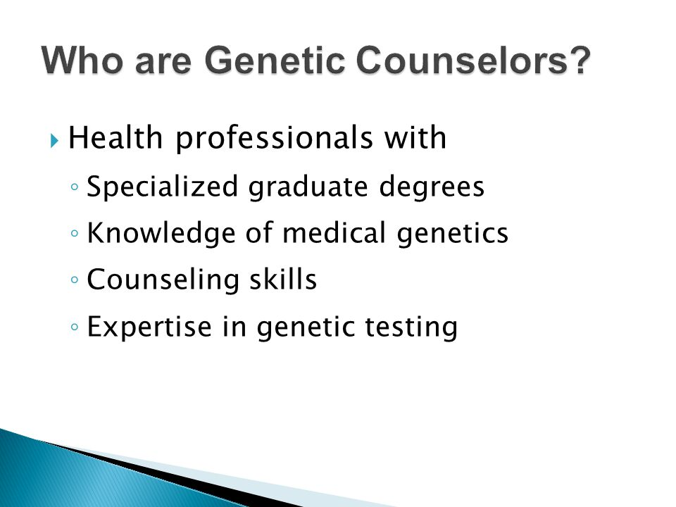  Medical or Clinical Geneticist ◦ MD, Primary care residency plus fellowship or residency in Genetics ◦ Medical Genetics – a Medical Specialty ◦ Diagnose and Treat  PhD Geneticist ◦ Research  Genetic Counselor ◦ MS degree ◦ Work with patients, consult, order and interpret genetic tests