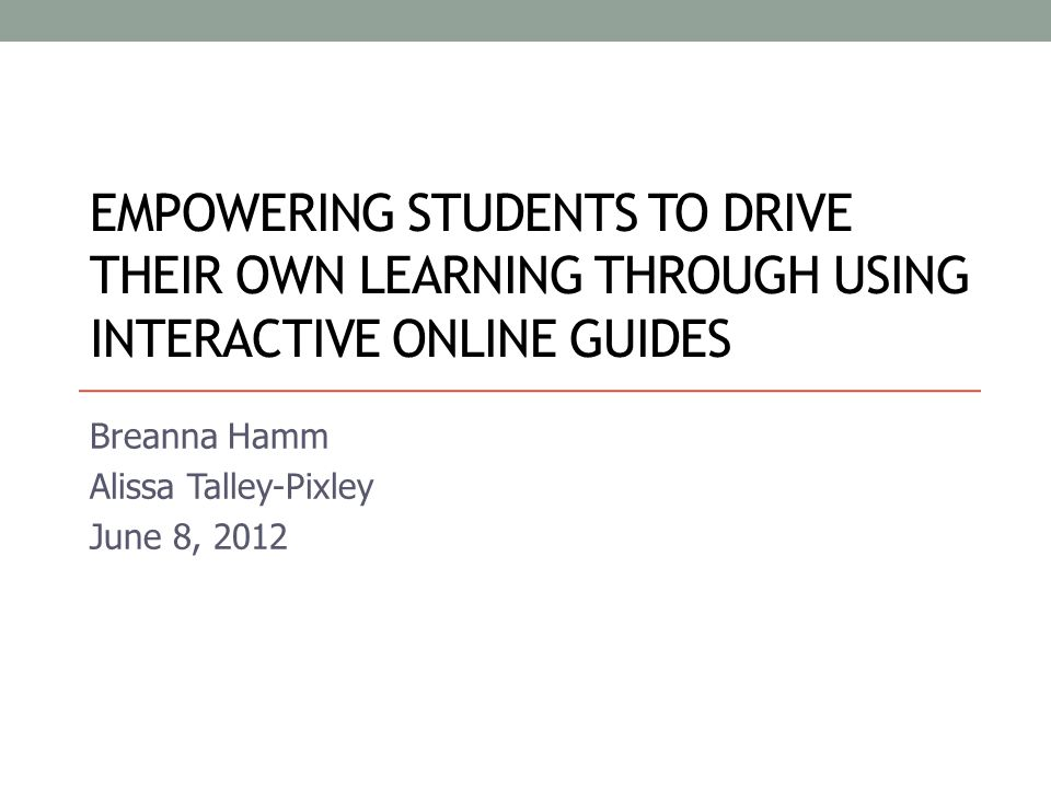 EMPOWERING STUDENTS TO DRIVE THEIR OWN LEARNING THROUGH USING INTERACTIVE ONLINE GUIDES Breanna Hamm Alissa Talley-Pixley June 8, 2012