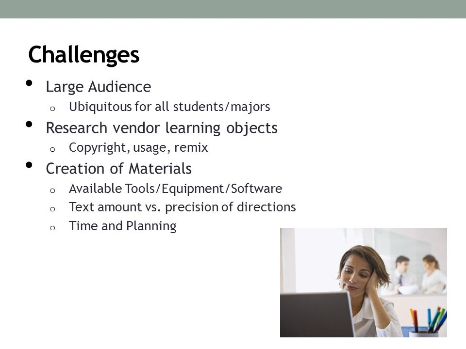 Challenges Large Audience o Ubiquitous for all students/majors Research vendor learning objects o Copyright, usage, remix Creation of Materials o Available Tools/Equipment/Software o Text amount vs.