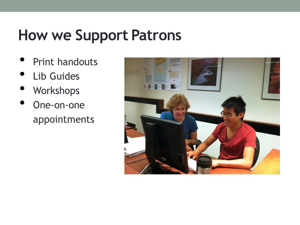 How we Support Patrons Print handouts Lib Guides Workshops One-on-one appointments