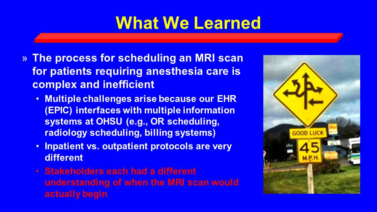 What We Learned »The process for scheduling an MRI scan for patients requiring anesthesia care is complex and inefficient Multiple challenges arise because our EHR (EPIC) interfaces with multiple information systems at OHSU (e.g., OR scheduling, radiology scheduling, billing systems) Inpatient vs.