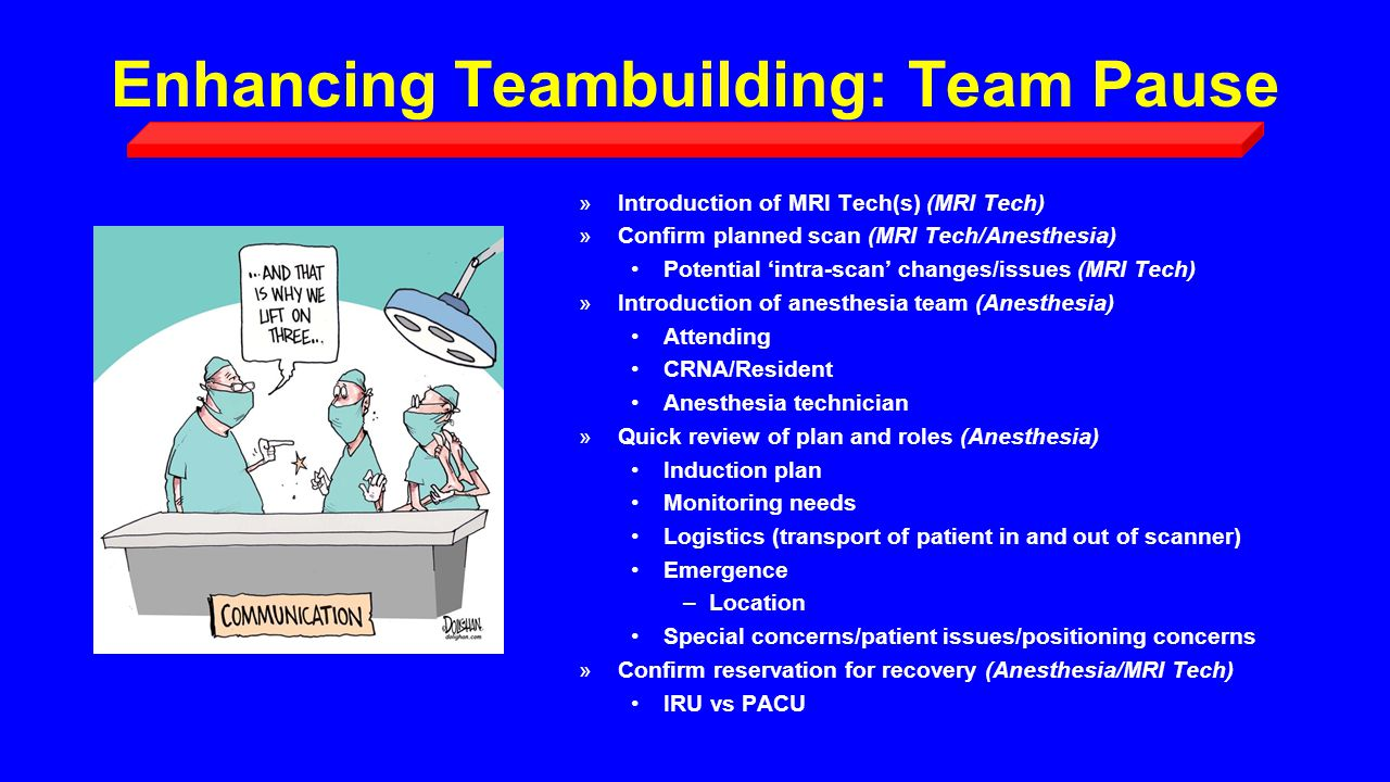 Enhancing Teambuilding: Team Pause »Introduction of MRI Tech(s) (MRI Tech) »Confirm planned scan (MRI Tech/Anesthesia) Potential 'intra-scan' changes/issues (MRI Tech) »Introduction of anesthesia team (Anesthesia) Attending CRNA/Resident Anesthesia technician »Quick review of plan and roles (Anesthesia) Induction plan Monitoring needs Logistics (transport of patient in and out of scanner) Emergence –Location Special concerns/patient issues/positioning concerns »Confirm reservation for recovery (Anesthesia/MRI Tech) IRU vs PACU