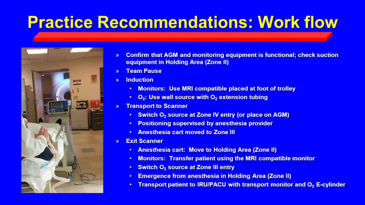 Practice Recommendations: Work flow »Confirm that AGM and monitoring equipment is functional; check suction equipment in Holding Area (Zone II) »Team Pause »Induction Monitors: Use MRI compatible placed at foot of trolley O 2 : Use wall source with O 2 extension tubing »Transport to Scanner Switch O 2 source at Zone IV entry (or place on AGM) Positioning supervised by anesthesia provider Anesthesia cart moved to Zone III »Exit Scanner Anesthesia cart: Move to Holding Area (Zone II) Monitors: Transfer patient using the MRI compatible monitor Switch O 2 source at Zone III entry Emergence from anesthesia in Holding Area (Zone II) Transport patient to IRU/PACU with transport monitor and O 2 E-cylinder