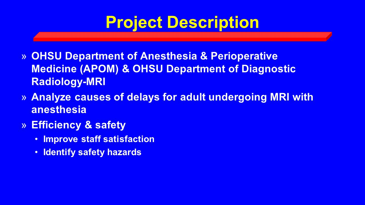 Project Description »OHSU Department of Anesthesia & Perioperative Medicine (APOM) & OHSU Department of Diagnostic Radiology-MRI »Analyze causes of delays for adult undergoing MRI with anesthesia »Efficiency & safety Improve staff satisfaction Identify safety hazards