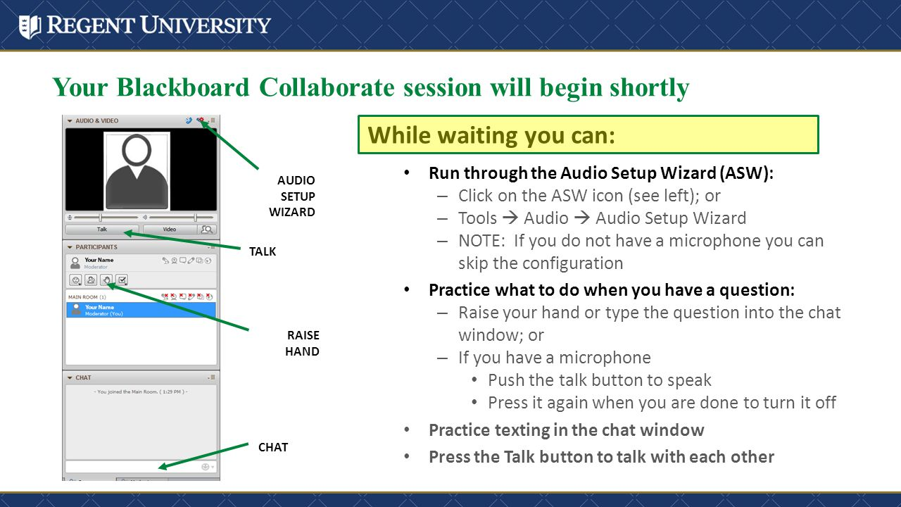 Your Blackboard Collaborate session will begin shortly While waiting you can: TALK AUDIO SETUP WIZARD RAISE HAND CHAT Run through the Audio Setup Wizard (ASW): – Click on the ASW icon (see left); or – Tools  Audio  Audio Setup Wizard – NOTE: If you do not have a microphone you can skip the configuration Practice what to do when you have a question: – Raise your hand or type the question into the chat window; or – If you have a microphone Push the talk button to speak Press it again when you are done to turn it off Practice texting in the chat window Press the Talk button to talk with each other