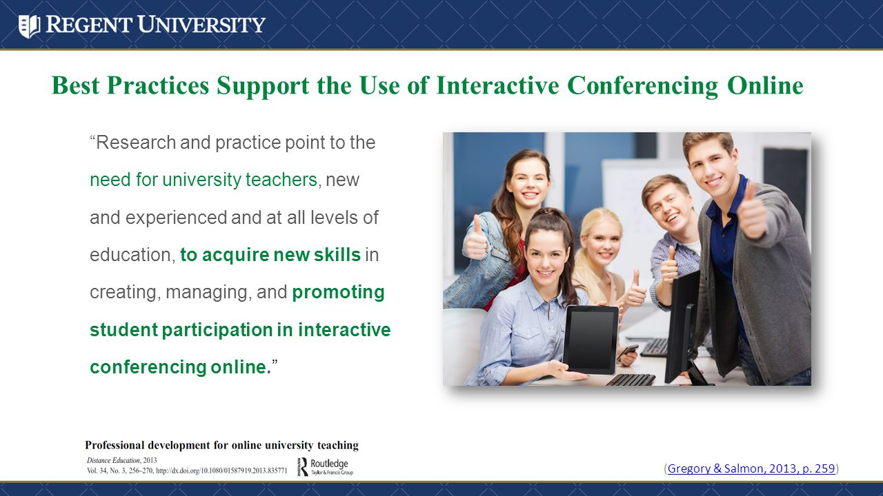 Best Practices Support the Use of Interactive Conferencing Online Research and practice point to the need for university teachers, new and experienced and at all levels of education, to acquire new skills in creating, managing, and promoting student participation in interactive conferencing online. (Gregory & Salmon, 2013, p.