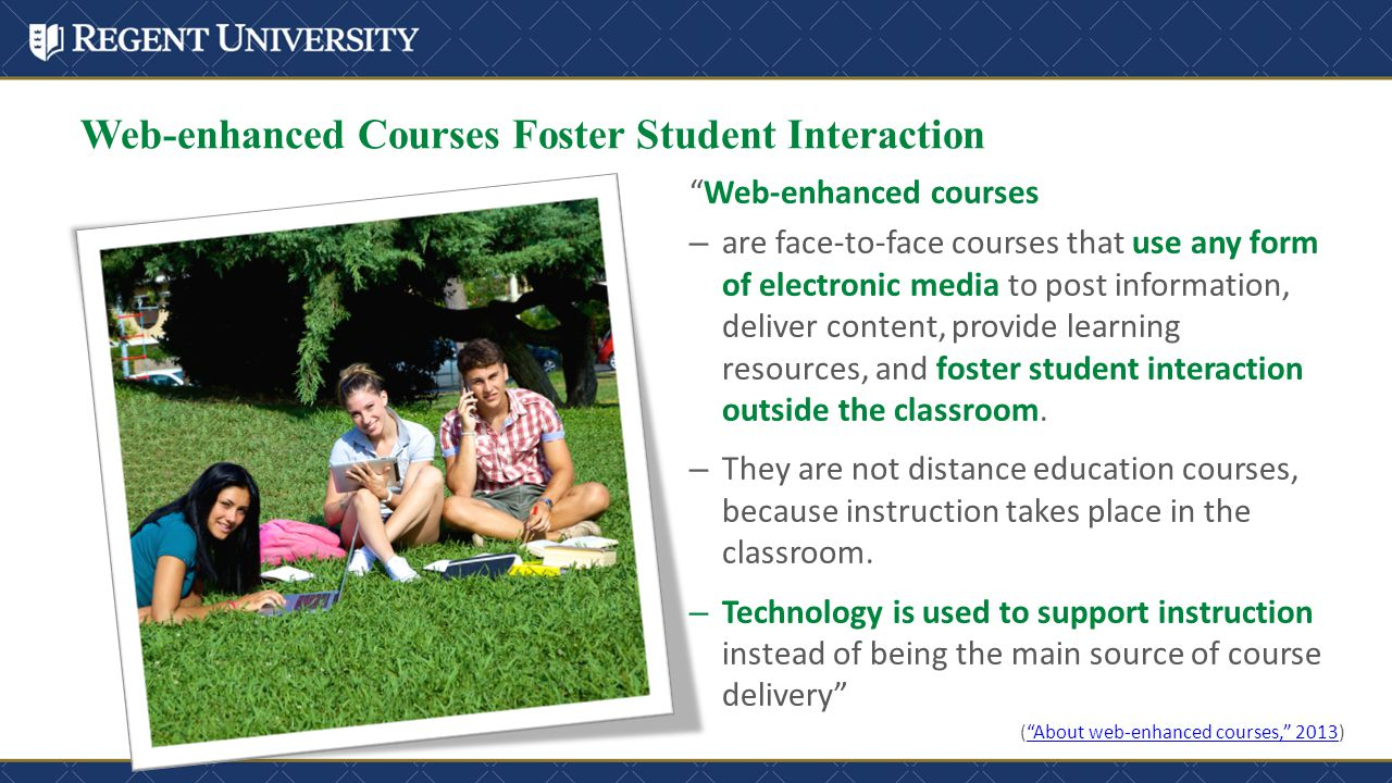 Web-enhanced Courses Foster Student Interaction Web-enhanced courses – are face-to-face courses that use any form of electronic media to post information, deliver content, provide learning resources, and foster student interaction outside the classroom.