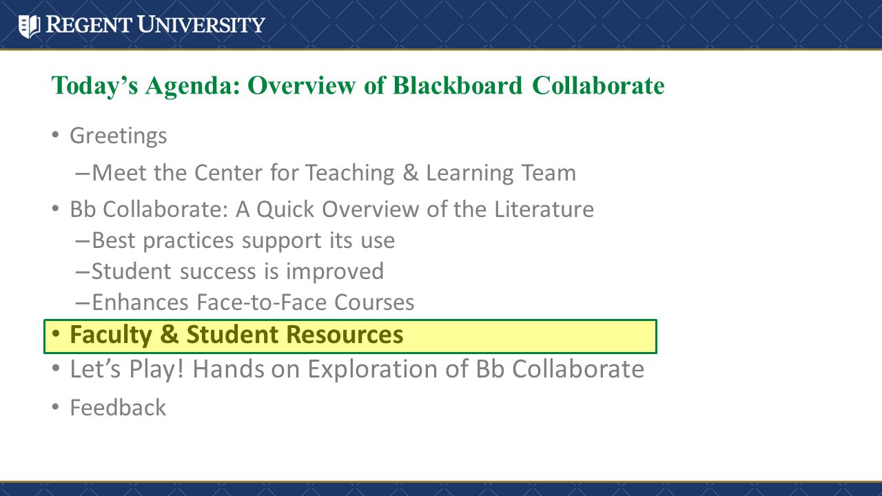 Greetings – Meet the Center for Teaching & Learning Team Bb Collaborate: A Quick Overview of the Literature – Best practices support its use – Student success is improved – Enhances Face-to-Face Courses Faculty & Student Resources Let's Play.