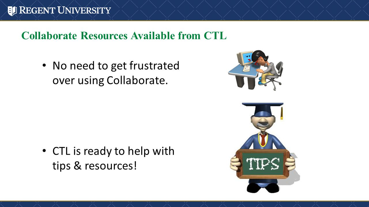 Collaborate Resources Available from CTL No need to get frustrated over using Collaborate. CTL is ready to help with tips & resources!