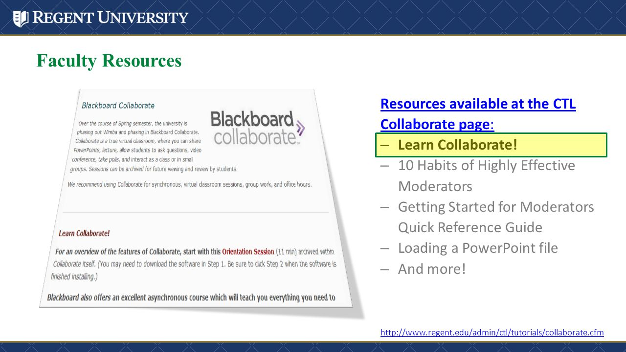 Faculty Resources http://www.regent.edu/admin/ctl/tutorials/collaborate.cfm Resources available at the CTL Collaborate page: – Learn Collaborate! – 10