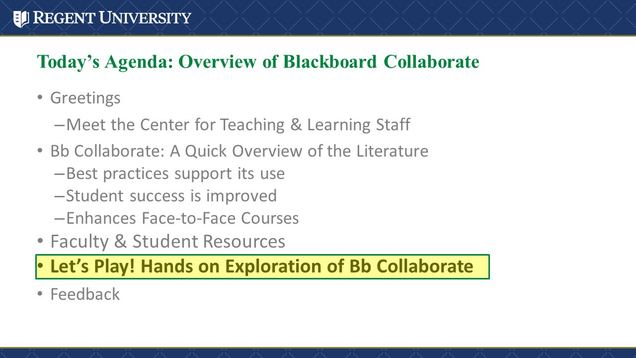 Greetings – Meet the Center for Teaching & Learning Staff Bb Collaborate: A Quick Overview of the Literature – Best practices support its use – Student success is improved – Enhances Face-to-Face Courses Faculty & Student Resources Let's Play.