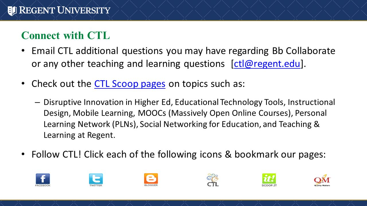 Connect with CTL Email CTL additional questions you may have regarding Bb Collaborate or any other teaching and learning questions [ctl@regent.edu].ctl@regent.edu Check out the CTL Scoop pages on topics such as:CTL Scoop pages – Disruptive Innovation in Higher Ed, Educational Technology Tools, Instructional Design, Mobile Learning, MOOCs (Massively Open Online Courses), Personal Learning Network (PLNs), Social Networking for Education, and Teaching & Learning at Regent.