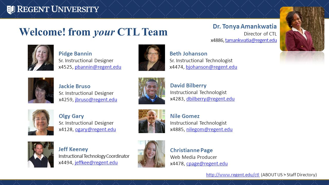 Welcome! from your CTL Team http://www.regent.edu/ctl http://www.regent.edu/ctl (ABOUT US > Staff Directory) Dr. Tonya Amankwatia Director of CTL x488
