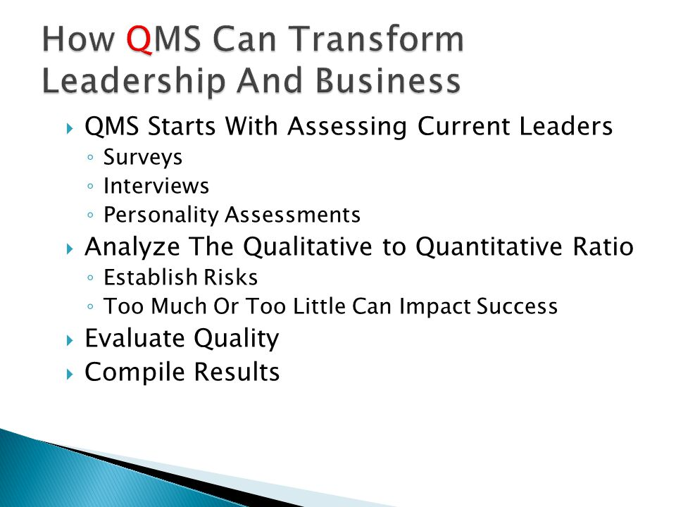  QMS Starts With Assessing Current Leaders ◦ Surveys ◦ Interviews ◦ Personality Assessments  Analyze The Qualitative to Quantitative Ratio ◦ Establish Risks ◦ Too Much Or Too Little Can Impact Success  Evaluate Quality  Compile Results