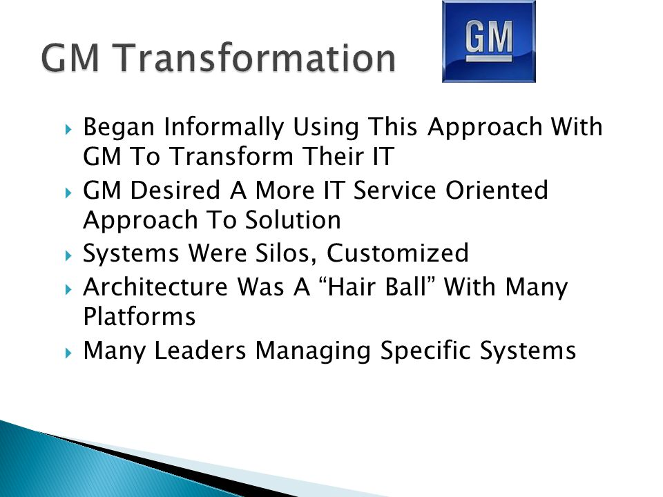  Began Informally Using This Approach With GM To Transform Their IT  GM Desired A More IT Service Oriented Approach To Solution  Systems Were Silos