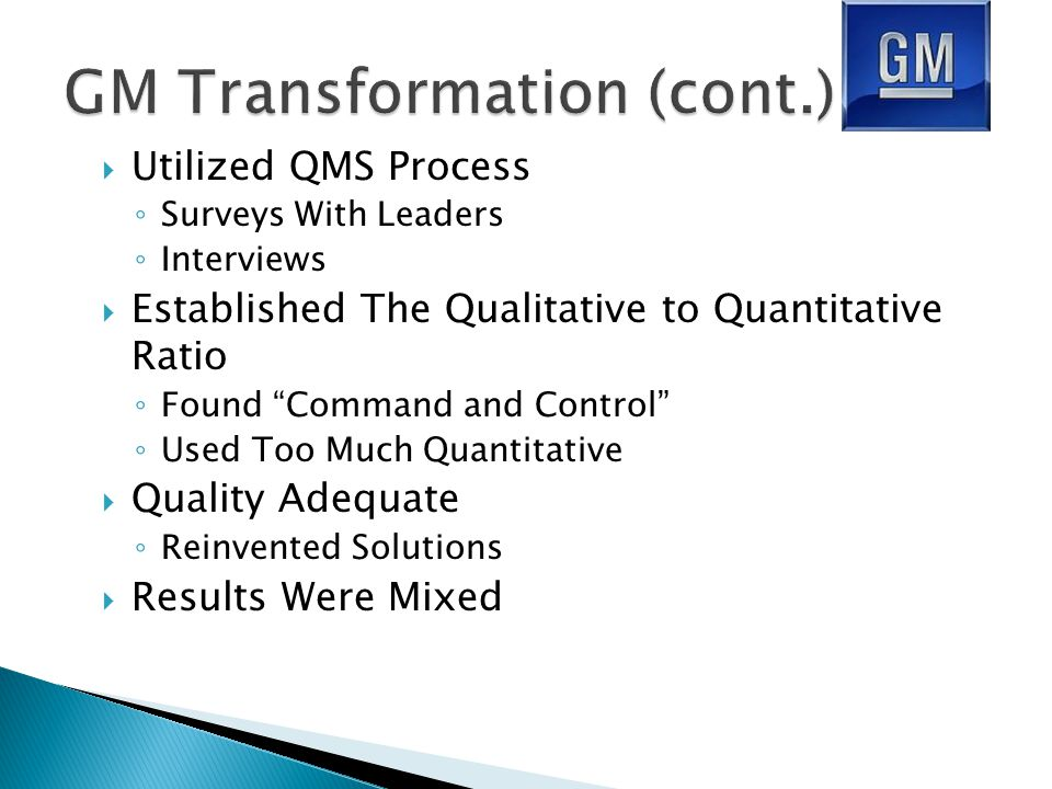  Utilized QMS Process ◦ Surveys With Leaders ◦ Interviews  Established The Qualitative to Quantitative Ratio ◦ Found Command and Control ◦ Used Too Much Quantitative  Quality Adequate ◦ Reinvented Solutions  Results Were Mixed