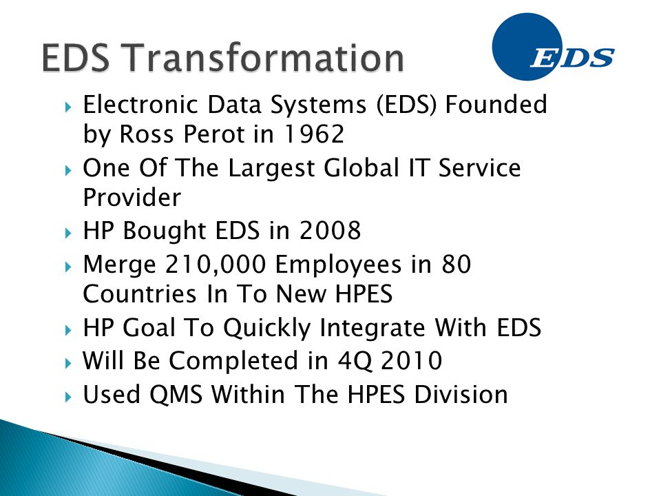  Electronic Data Systems (EDS) Founded by Ross Perot in 1962  One Of The Largest Global IT Service Provider  HP Bought EDS in 2008  Merge 210,000