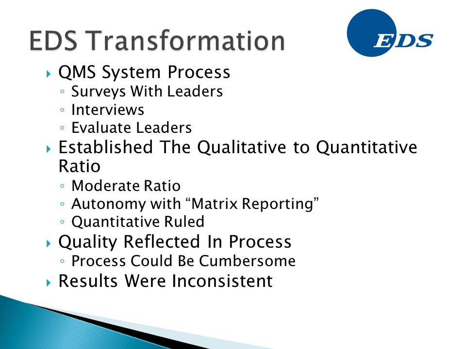  QMS System Process ◦ Surveys With Leaders ◦ Interviews ◦ Evaluate Leaders  Established The Qualitative to Quantitative Ratio ◦ Moderate Ratio ◦ Autonomy with Matrix Reporting ◦ Quantitative Ruled  Quality Reflected In Process ◦ Process Could Be Cumbersome  Results Were Inconsistent