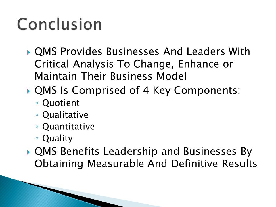  QMS Provides Businesses And Leaders With Critical Analysis To Change, Enhance or Maintain Their Business Model  QMS Is Comprised of 4 Key Components: ◦ Quotient ◦ Qualitative ◦ Quantitative ◦ Quality  QMS Benefits Leadership and Businesses By Obtaining Measurable And Definitive Results