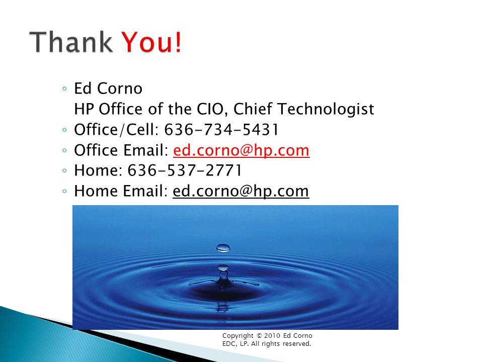 ◦ Ed Corno HP Office of the CIO, Chief Technologist ◦ Office/Cell: 636-734-5431 ◦ Office Email: ed.corno@hp.com ◦ Home: 636-537-2771 ◦ Home Email: ed.corno@hp.com Copyright © 2010 Ed Corno EDC, LP.