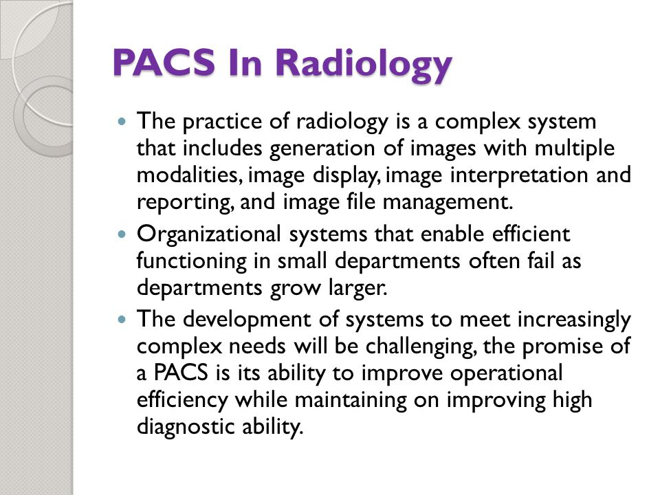 The practice of radiology is a complex system that includes generation of images with multiple modalities, image display, image interpretation and reporting, and image file management.