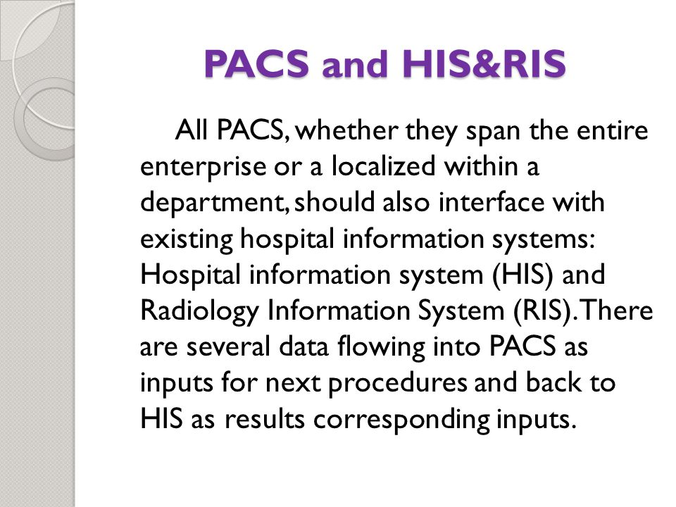 PACS and HIS&RIS All PACS, whether they span the entire enterprise or a localized within a department, should also interface with existing hospital information systems: Hospital information system (HIS) and Radiology Information System (RIS).