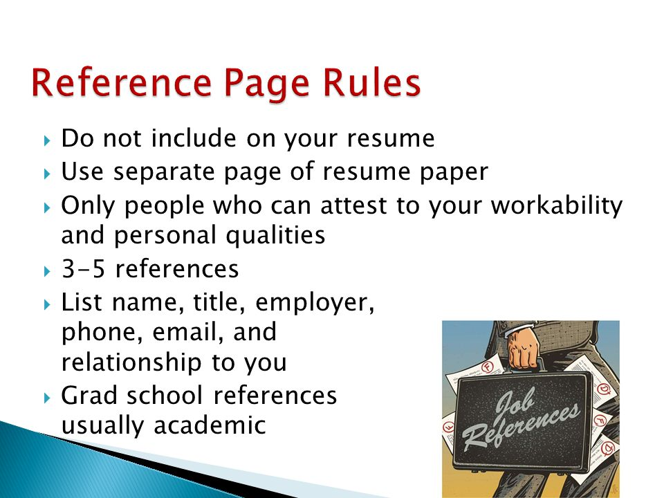  Do not include on your resume  Use separate page of resume paper  Only people who can attest to your workability and personal qualities  3-5 references  List name, title, employer, phone, email, and relationship to you  Grad school references usually academic