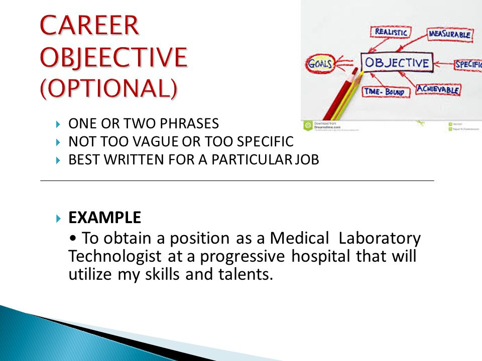  ONE OR TWO PHRASES  NOT TOO VAGUE OR TOO SPECIFIC  BEST WRITTEN FOR A PARTICULAR JOB  EXAMPLE To obtain a position as a Medical Laboratory Technologist at a progressive hospital that will utilize my skills and talents.