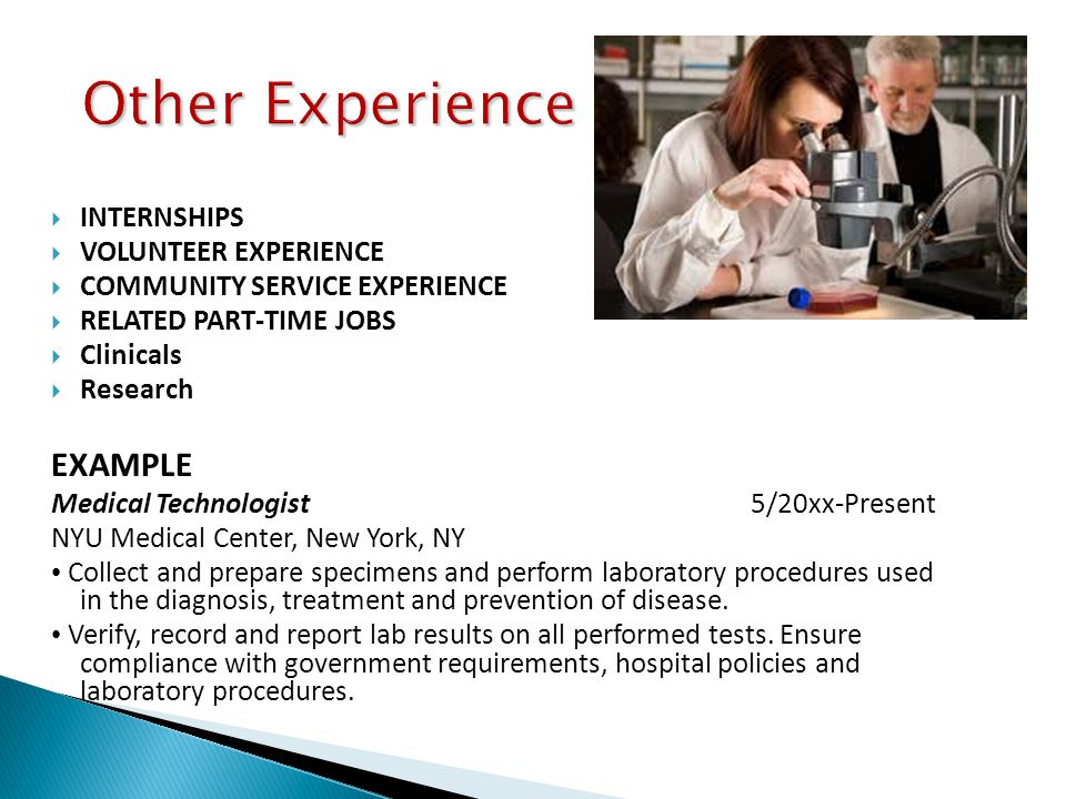  INTERNSHIPS  VOLUNTEER EXPERIENCE  COMMUNITY SERVICE EXPERIENCE  RELATED PART-TIME JOBS  Clinicals  Research EXAMPLE Medical Technologist 5/20xx-Present NYU Medical Center, New York, NY Collect and prepare specimens and perform laboratory procedures used in the diagnosis, treatment and prevention of disease.