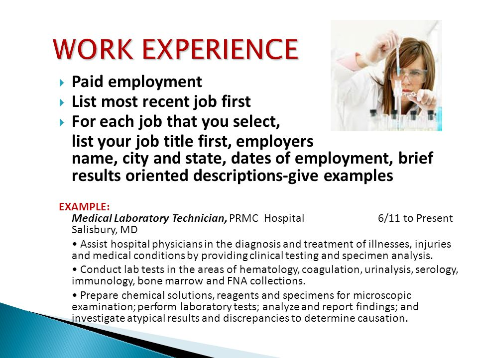  Paid employment  List most recent job first  For each job that you select, list your job title first, employers name, city and state, dates of employment, brief results oriented descriptions-give examples EXAMPLE: Medical Laboratory Technician, PRMC Hospital 6/11 to Present Salisbury, MD Assist hospital physicians in the diagnosis and treatment of illnesses, injuries and medical conditions by providing clinical testing and specimen analysis.