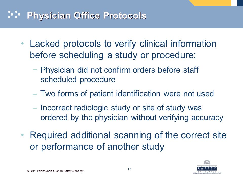 © 2011 Pennsylvania Patient Safety Authority Physician Office Protocols Lacked protocols to verify clinical information before scheduling a study or procedure: −Physician did not confirm orders before staff scheduled procedure –Two forms of patient identification were not used –Incorrect radiologic study or site of study was ordered by the physician without verifying accuracy Required additional scanning of the correct site or performance of another study 17