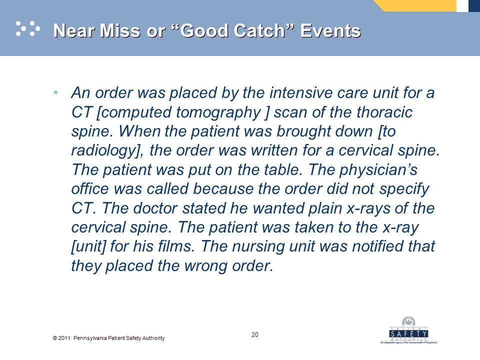 © 2011 Pennsylvania Patient Safety Authority Near Miss or Good Catch Events An order was placed by the intensive care unit for a CT [computed tomography ] scan of the thoracic spine.