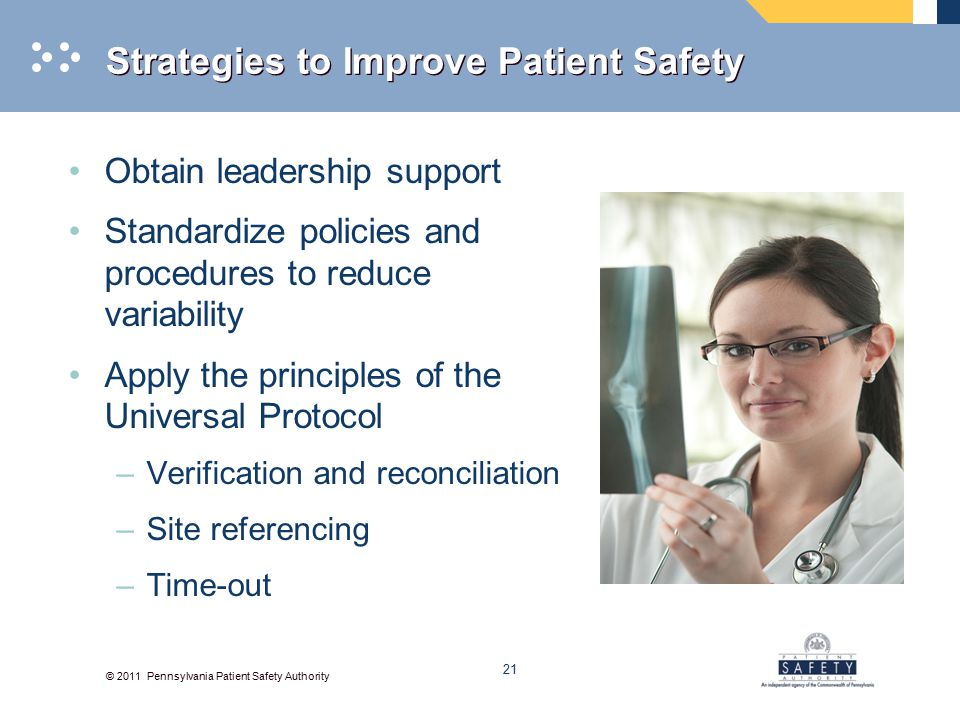 © 2011 Pennsylvania Patient Safety Authority Strategies to Improve Patient Safety Obtain leadership support Standardize policies and procedures to reduce variability Apply the principles of the Universal Protocol –Verification and reconciliation –Site referencing –Time-out 21