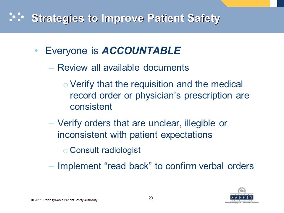 © 2011 Pennsylvania Patient Safety Authority Strategies to Improve Patient Safety Everyone is ACCOUNTABLE –Review all available documents o Verify that the requisition and the medical record order or physician's prescription are consistent –Verify orders that are unclear, illegible or inconsistent with patient expectations o Consult radiologist –Implement read back to confirm verbal orders 23